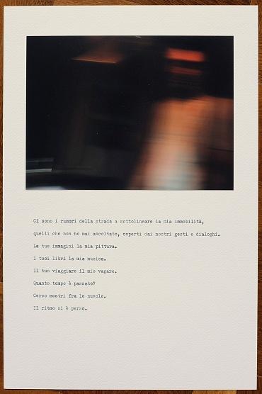 Ci sono i rumori della strada a sottolineare la mia immobilità, quelli che non ho mai ascoltato, coperti dai nostri gesti e dialoghi.  I tuoi libri la mia pittura.  Le tue immagini la mia musica.  Il tuo viaggiare il mio vagare.  Cerco mostri fra le nuvole.  Quanto tempo è passato?  Il ritmo si è perso.   There are street noises to underline my stillness, those that I have never listened to, covered by our gestures and dialogues.  Your books my painting.  Your images my music.  Your traveling my wandering.  I'm looking for monsters in the clouds.  How much time has passed?  The rhythm has been lost.